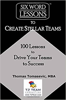 Six-Word Lessons To Create Stellar Teams: 100 Lessons To Drive Your Teams To Success (The Six-Word Lessons Series)