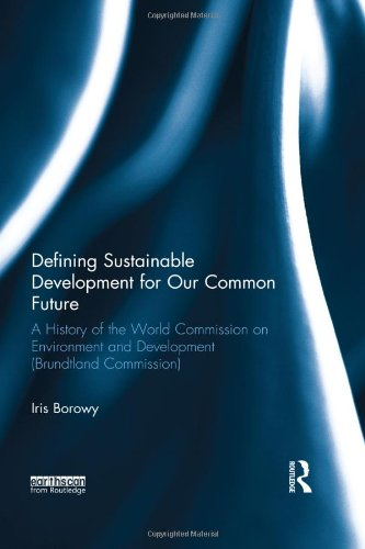 Defining Sustainable Development for Our Common Future: A History of the World Commission on Environment and Development (Brundtland Commission)