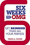 Six Weeks to OMG: Get Skinnier Than All Your Friends Venice A. Fulton