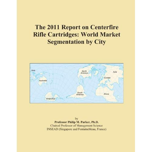 The 2009 Report on Centerfire Rifle Cartridges: World Market Segmentation City