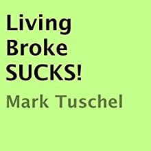 Living Broke SUCKS! (       UNABRIDGED) by Mark Tuschel Narrated by Mark A. Tuschel