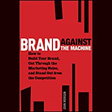 Brand Against the Machine: How to Build Your Brand, Cut Through the Marketing Noise, and Stand Out from the Competition Audiobook by John Morgan Narrated by Paul Michael Garcia