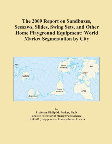 The 2009 Report on Sandboxes, Seesaws, Slides, Swing Sets, and Other Home Playground Equipment: World Market Segmentation by City