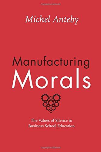Manufacturing Morals: The Values of Silence in Business School Education
