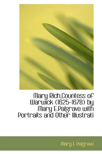 Mary Rich,Countess of Warwick (1625-1678) by Mary E.Palgrave with Portraits and Other Illustrati