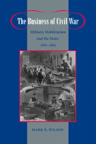 The Business of Civil War: Military Mobilization and the State, 1861-1865 (Johns Hopkins Studies in the History of Techn
