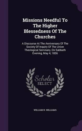 Missions Needful To The Higher Blessedness Of The Churches: A Discourse At The Anniversary Of The Society Of Inquiry Of The Union Theological Seminary, On Sabbath Evening, May 4, 1856
