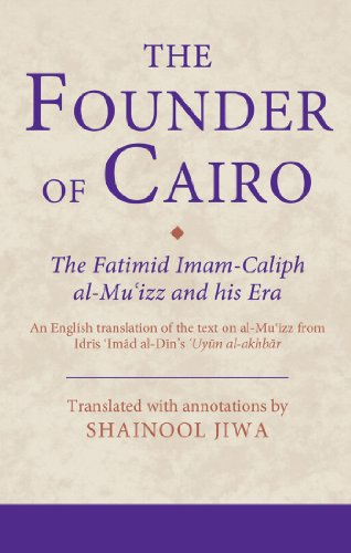 The Founder of Cairo: The Fatimid Imam-caliph al-Mu'izz and his Era (Ismaili Texts and Translations) PDF