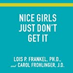 Nice Girls Just Don't Get It: 99 Ways to Win the Respect You Deserve, the Success You've Earned, and the Life You Want | Lois P. Frankel,Carol Frohlinger