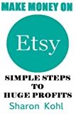 Make Money On Etsy: Simple Steps To Huge Profits (Etsy book, Etsy Selling, Etsy Business,Etsy for Beginners)