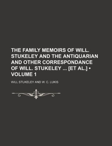 The Family Memoirs of Will. Stukeley and the Antiquarian and Other Correspondance of Will. Stukeley [Et Al.] (Volume 1)