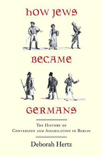 How Jews Became Germans: The History of Conversion and Assimilation in Berlin