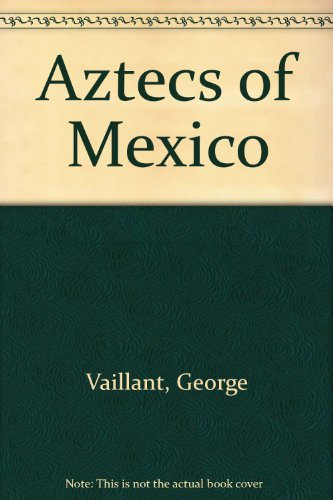The Aztecs of Mexico : origin, rise and fall of the Aztec nation