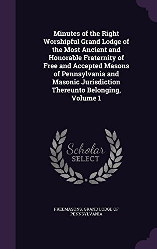 Minutes of the Right Worshipful Grand Lodge of the Most Ancient and Honorable Fraternity of Free and Accepted Masons of Pennsylvania and Masonic Jurisdiction Thereunto Belonging, Volume 1