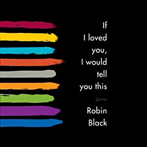 If I Loved You, I Would Tell You This: Stories | [Robin Black]