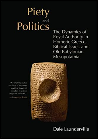 Piety and Politics: The Dynamics of Royal Authority in Homeric Greece, Biblical Israel, and Old Babylonian Mesopotamia (The Bible in Its World)