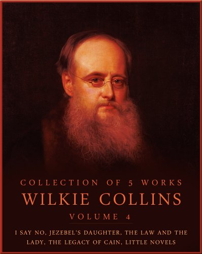 Wilkie Collins - Works of Wilkie Collins, Vol.4: I Say No, Jezebel's Daughter, The Law And The Lady, The Legacy Of Cain, Little Novels