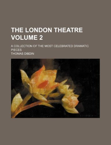The London theatre Volume 2; A collection of the most celebrated dramatic pieces