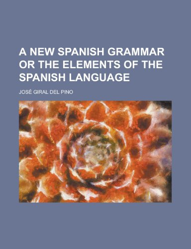 A New Spanish Grammar or the Elements of the Spanish Language