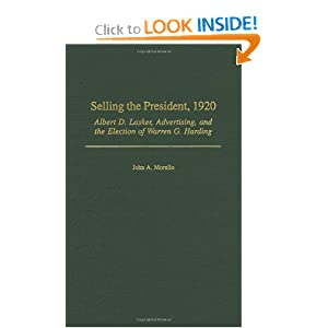 Selling the President, 1920: Albert D. Lasker, Advertising, and the Election of Warren G. Harding John A. Morello