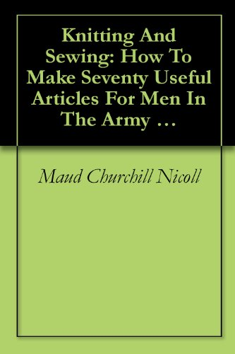 Knitting And Sewing: How To Make Seventy Useful Articles For Men In The Army And Navy