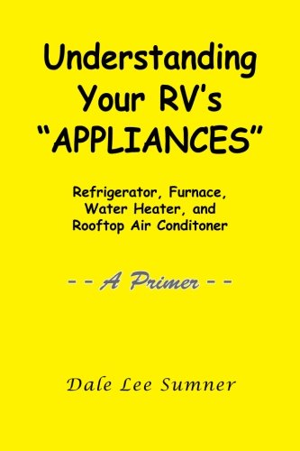 "Understanding Your Rv'S ""Appliances"": Refrigerator, Furnace, Water Heater, And Rooftop Air Conditioner -- A Primer --"