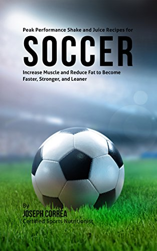 Peak Performance Shake and Juice Recipes for Soccer: Increase Muscle and Reduce Fat to Become Faster, Stronger, and Leaner by Joseph Correa (Certified Sports Nutritionist)