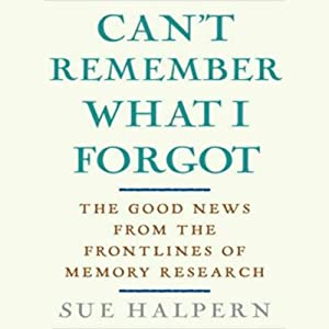Can't Remember What I Forgot: The Good News from the Frontlines of Memory Research | [Sue Halpern]