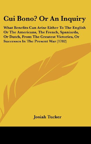 Cui Bono? Or An Inquiry: What Benefits Can Arise Either To The English Or The Americans, The French, Spaniards, Or Dutch, From The Greatest Victories, Or Successes In The Present War (1782)