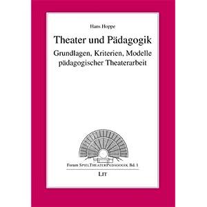 Theater und Pädagogik: Grundlagen, Kriterien, Modelle pädagogischer Theaterarbeit