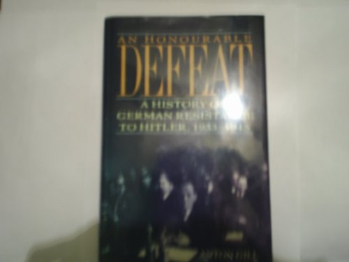 An Honourable Defeat: A History of German Resistance to Hitler, 1933-1945, Anton Gill
