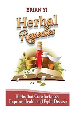 Herbal Remedies: Herbs that Cure Sickness, Improve Health and Fight Disease