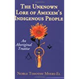 The Unknown Lore of Amexem's Indigenous People: An Aboriginal Treatise ~ Noble Timothy Myers-El