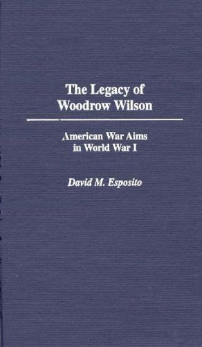 The Legacy of Woodrow Wilson: American War Aims in World War I