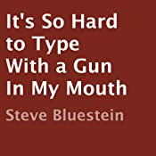 It's So Hard to Type with a Gun in My Mouth | [Steve Bluestein]