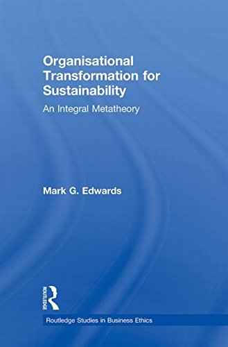 Organizational Transformation for Sustainability: An Integral Metatheory (Routledge Studies in Business Ethics)