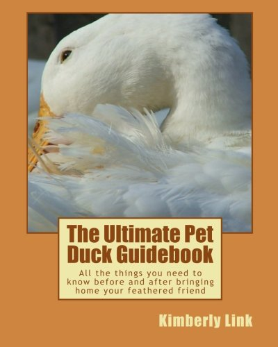 The Ultimate Pet Duck Guidebook: All The Things You Need To Know Before And After Bringing Home Your Feathered Friend.