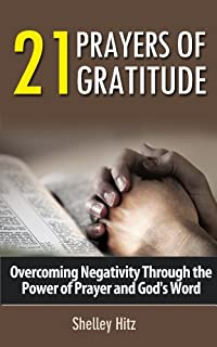 (FREE on 11/25) 21 Prayers Of Gratitude:  Overcoming Negativity Through The Power Of Prayer And God's Word by Shelley Hitz - http://eBooksHabit.com