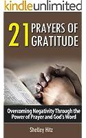 21 Prayers of Gratitude:  Overcoming Negativity Through the Power of Prayer and God's Word (A Life of Gratitude) (English Edition)