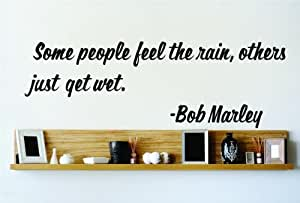 Some people feel the rain Others just get wet. - Bob Marley Famous Saying Inspirational Life Quote Wall Decal Vinyl Peel & Stick Sticker Graphic Design Home Decor Living Room Bedroom Bathroom Lettering Detail Picture Art - Size : 8 Inches X 20 Inches - 22 Colors Available