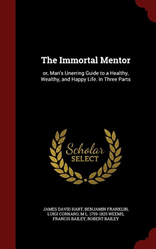 The Immortal Mentor: or, Man's Unerring Guide to a Healthy, Wealthy, and Happy Life. In Three Parts