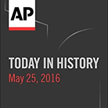 Today in History: May 25, 2016 Radio/TV Program by  Associated Press Narrated by Camille Bohannon