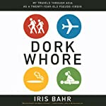 Dork Whore: My Travels Through Asia as a Twenty-Year-Old Pseudo-Virgin | Iris Bahr