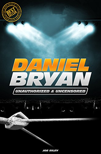 Joe Riley - Daniel Bryan - Wrestling Unauthorized & Uncensored (All Ages Deluxe Edition with Videos)