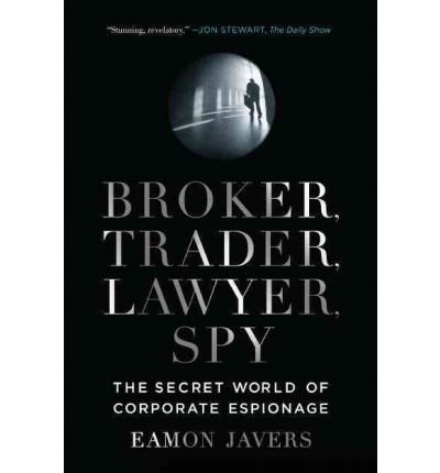 BROKER, TRADER, LAWYER, SPY: THE SECRET WORLD OF CORPORATE ESPIONAGE BY Javers, Eamon