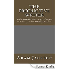 The Productive Writer: A collection of blog posts, articles and  extracts on writing, publishing and selling  your book (Write it! Publish it! Sell it! 5) (English Edition)