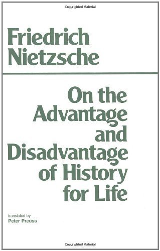 on the advantages and disadvantage of history for life essay Friedrich nietzsche's on the advantage and disadvantage of history for life (in   has been read not only as an essay on the crisis of historical culture, but also.