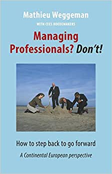 Managing Professionals? Don't!: How To Step Back To Go Forward