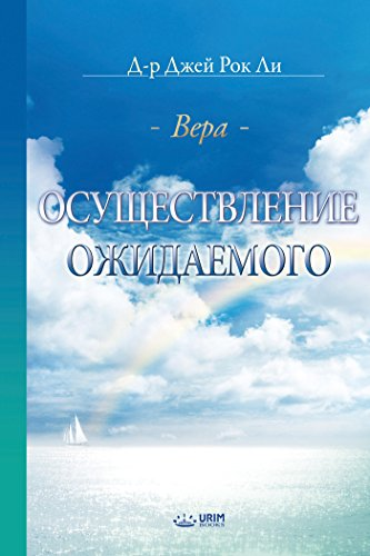 Доктор Джей Рок Ли (Dr. Jaerock Lee) - Осуществление Ожидаемого : The Assurance of Things Hoped For, Faith (Russian Edition) (English Edition)