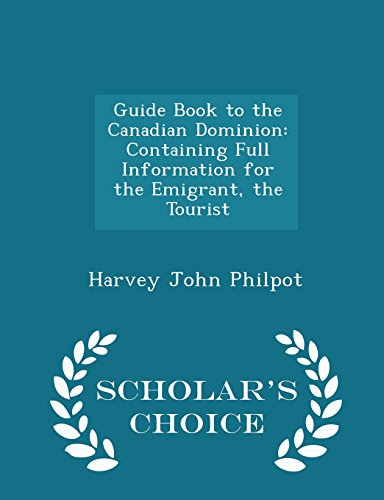 Guide Book to the Canadian Dominion: Containing Full Information for the Emigrant, the Tourist - Scholar's Choice Edition